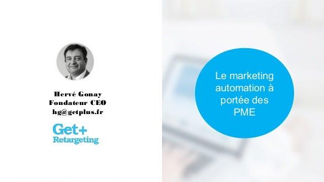 Le marketing automation à portée des PME Hervé Gonay Fondateur CEO hg@getplus.fr