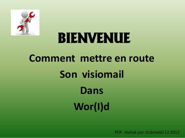 BIENVENUEComment mettre en route    Son visiomail        Dans       Wor(I)d               PDF réalisé par clubmobil 12:2012