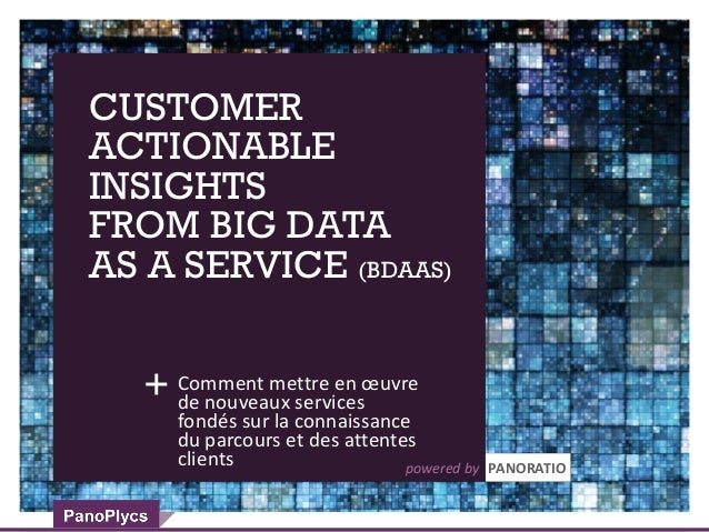CUSTOMER ACTIONABLE INSIGHTS FROM BIG DATA AS A SERVICE (BDAAS) Comment mettre en œuvre de nouveaux services fondés sur la...