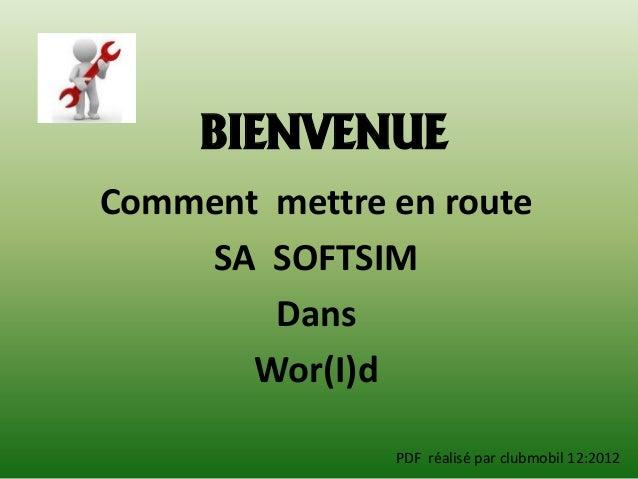 BIENVENUEComment mettre en route    SA SOFTSIM        Dans       Wor(I)d               PDF réalisé par clubmobil 12:2012