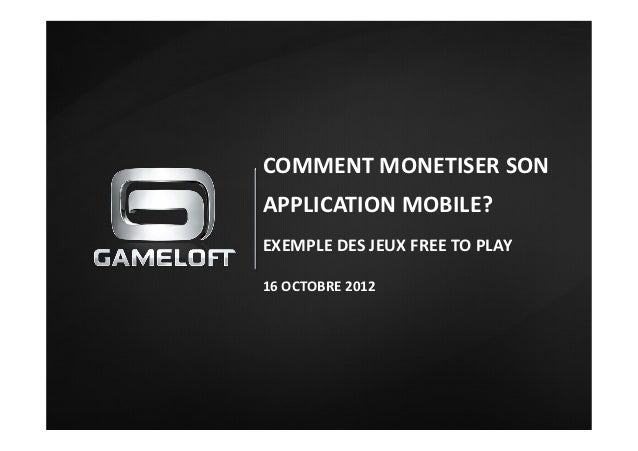 COMMENT	  MONETISER	  SON	  APPLICATION	  MOBILE?	  EXEMPLE	  DES	  JEUX	  FREE	  TO	  PLAY	  16	  OCTOBRE	  2012