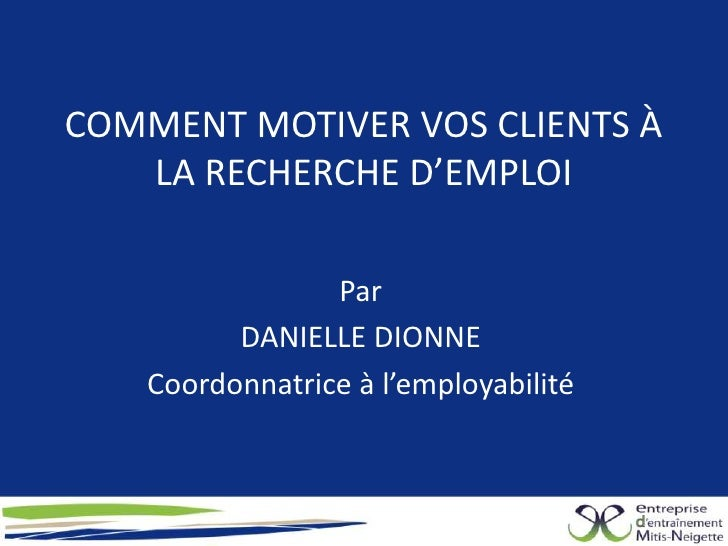 COMMENT MOTIVER VOS CLIENTS À   LA RECHERCHE D'EMPLOI                 Par          DANIELLE DIONNE    Coordonnatrice à l'e...