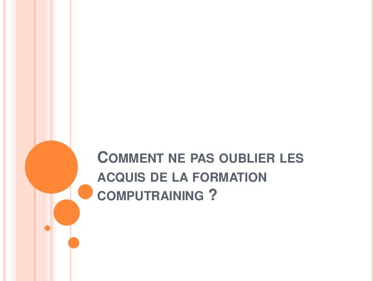 COMMENT NE PAS OUBLIER LESACQUIS DE LA FORMATIONCOMPUTRAINING ?