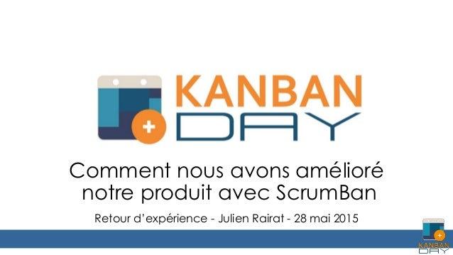 Comment nous avons amélioré notre produit avec ScrumBan Retour d'expérience - Julien Rairat - 28 mai 2015