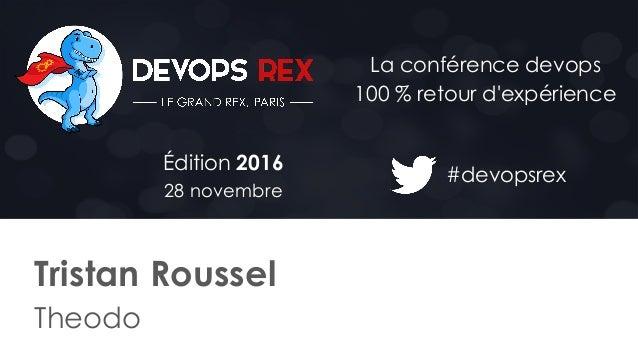 #devopsrex Édition 2016 28 novembre La conférence devops 100 % retour d'expérience Tristan Roussel Theodo