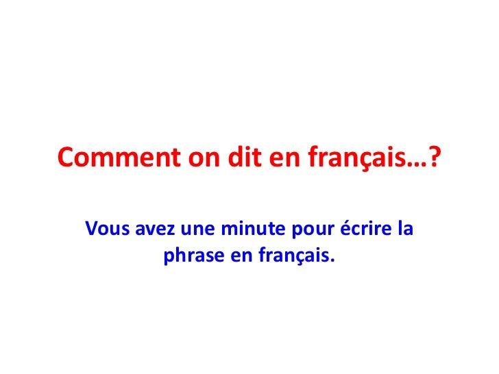 Comment on dit en français…?<br />Vousavezune minute pour écrire la phrase en français.<br />