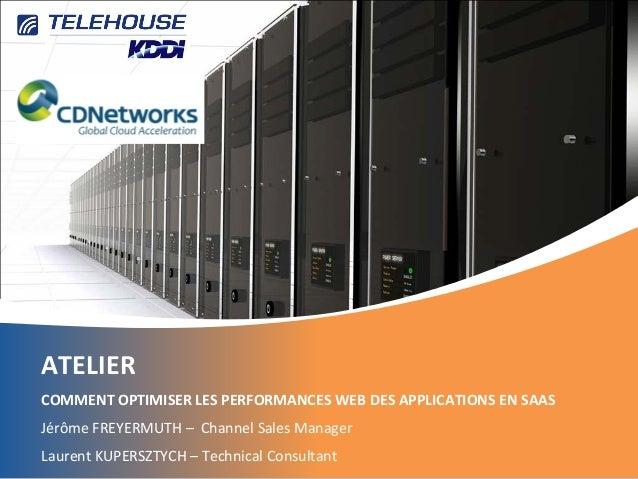 ATELIER COMMENT OPTIMISER LES PERFORMANCES WEB DES APPLICATIONS EN SAAS Jérôme FREYERMUTH – Channel Sales Manager Laurent ...