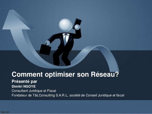 Comment optimiser son Réseau? Présenté par Dimitri NGOYE Consultant Juridique et Fiscal Fondateur de T&LConsulting S.A.R.L...