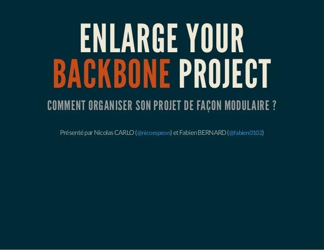ENLARGE YOUR BACKBONE PROJECT COMMENT ORGANISER SON PROJET DE FAÇON MODULAIRE ? PrésentéparNicolasCARLO( )etFabienBERNARD(...