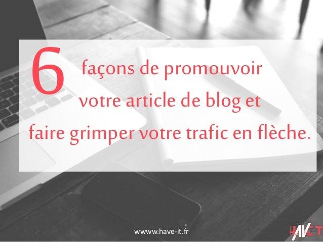wwww.have-it.fr façons de promouvoir votre article de blog et faire grimper votre trafic en flèche. 6