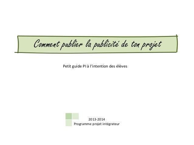 Comment publier la publicité de ton projet Petit guide PI à l'intention des élèves  2013-2014 Programme projet intégrateur