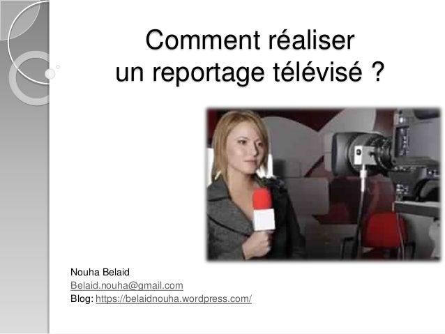 Comment réaliser  un reportage télévisé ?  Nouha Belaid  Belaid.nouha@gmail.com  Blog: https://belaidnouha.wordpress.com/