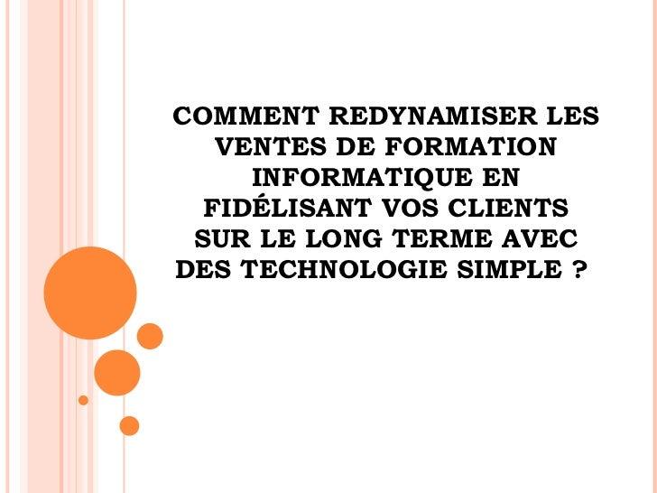 COMMENT REDYNAMISER LES  VENTES  DE FORMATION INFORMATIQUE EN FIDÉLISANT VOS CLIENTS SUR LE LONG TERME AVEC DES TECHNOLOGI...