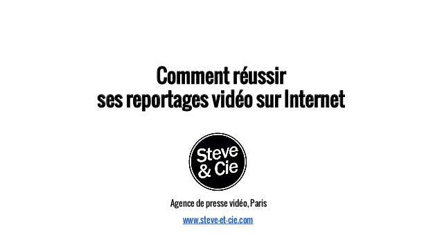 Comment réussir ses reportages vidéo sur Internet Agence de presse vidéo, Paris www.steve-et-cie.com