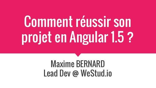 Comment réussir son projet en Angular 1.5 ? Maxime BERNARD Lead Dev @ WeStud.io