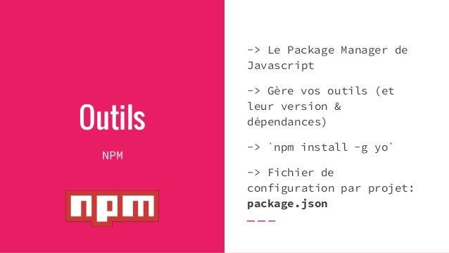Outils NPM -> Le Package Manager de Javascript -> Gère vos outils (et leur version & dépendances) -> `npm install -g yo` -...