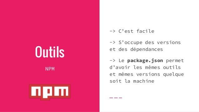 Outils NPM -> C'est facile -> S'occupe des versions et des dépendances -> Le package.json permet d'avoir les mêmes outils ...
