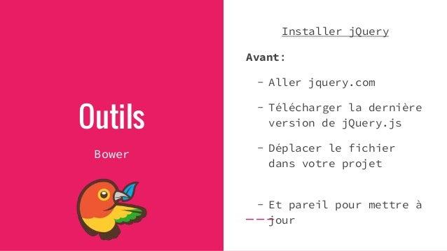 Outils Bower Installer jQuery Grace à Bower: - `bower install jquery` (`--save`) - Et pour mettre à jour… `bower update`