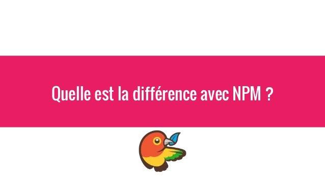 """NPM -> gère vos dépendances """"outils"""" ex: `npm install yo` `npm install bower` -> gère vos dépendances """"applicatives"""" ex: `..."""