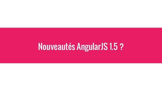AngularJS 1.5 Quelles sont les nouveautés ? - Components - Amélioration des Classes ES6 - Plein de petites améliorations s...