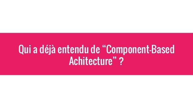Component Based Architecture La théorie => Approche modulaire (chaque module remplit sa fonctionnalité): - meilleure lisib...