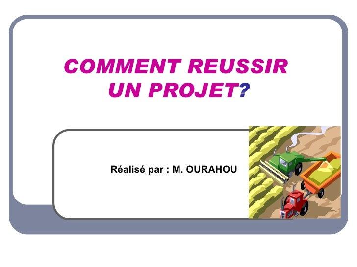 COMMENT REUSSIR  UN PROJET ? Réalisé par : M. OURAHOU