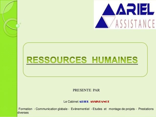 PRESENTE PAR Le Cabinet ARIEL ASSISTANCE Formation - Communication globale - Evènementiel - Etudes et montage de projets -...