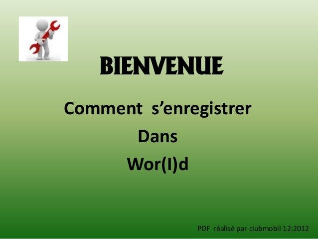 BIENVENUEComment s'enregistrer      Dans     Wor(I)d              PDF réalisé par clubmobil 12:2012
