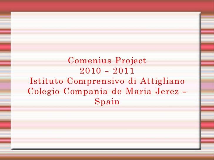 Comenius Project 2010 - 2011 Istituto Comprensivo di Attigliano Colegio Compania de Maria Jerez - Spain