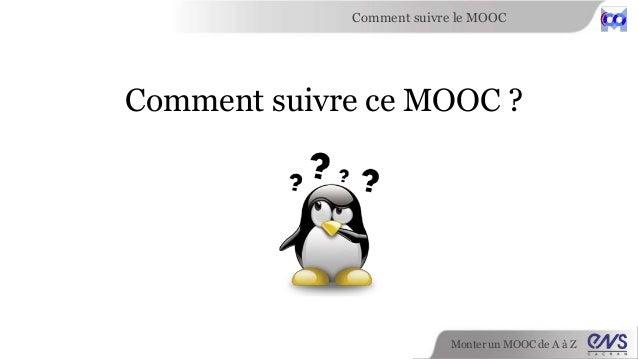 Comment suivre le MOOC  Comment suivre ce MOOC ?  Monter un MOOC de A à Z