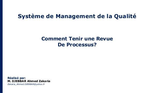 Système de Management de la Qualité Comment Tenir une Revue De Processus? Réalisé par: M. DJEBBAR Ahmed Zakaria Zakaria_Ah...