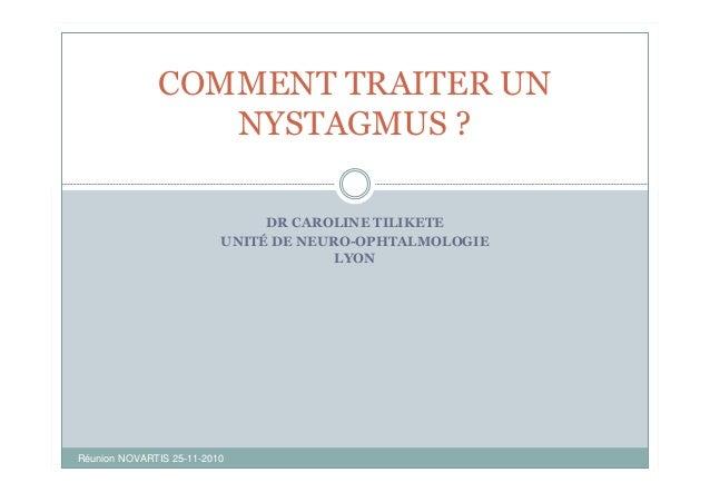 DR CAROLINE TILIKETE UNITÉ DE NEURO-OPHTALMOLOGIE LYON COMMENT TRAITER UN NYSTAGMUS ? Réunion NOVARTIS 25-11-2010