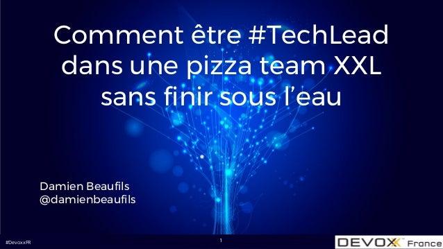 #DevoxxFR Comment être #TechLead dans une pizza team XXL sans finir sous l'eau Damien Beaufils @damienbeaufils 1