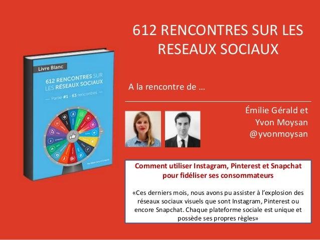 612 RENCONTRES SUR LES RESEAUX SOCIAUX A la rencontre de … Émilie Gérald et Yvon Moysan @yvonmoysan Comment utiliser Insta...