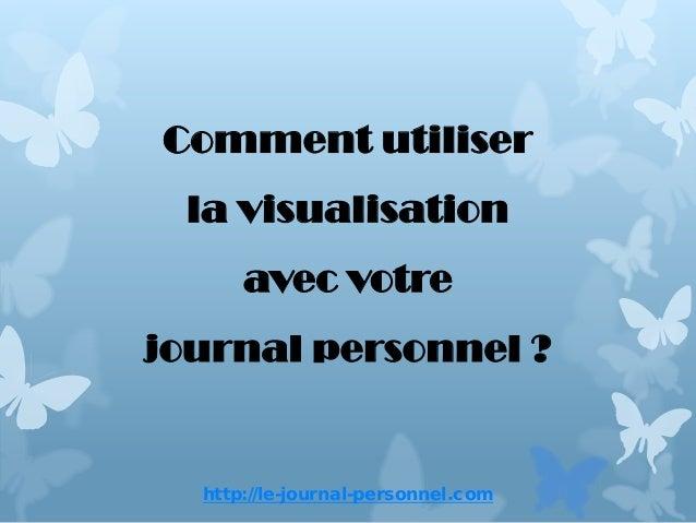 http://le-journal-personnel.comComment utiliserla visualisationavec votrejournal personnel ?