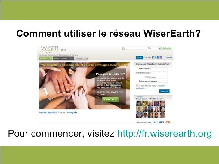 Comment utiliser le réseau WiserEarth? Pour commencer, visitez  http://fr.wiserearth.org