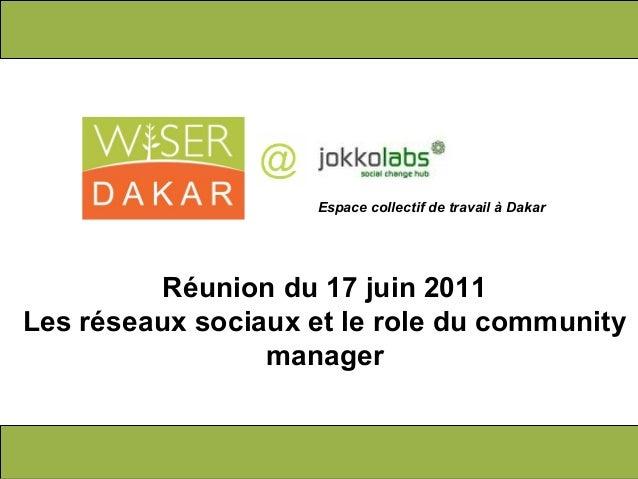 Réunion du 17 juin 2011 Les réseaux sociaux et le role du community manager Espace collectif de travail à Dakar