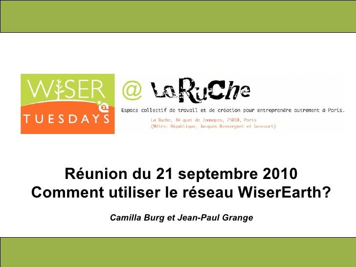 R é union du 21 septembre 2010 Comment utiliser le réseau WiserEarth? Camilla Burg et Jean-Paul Grange