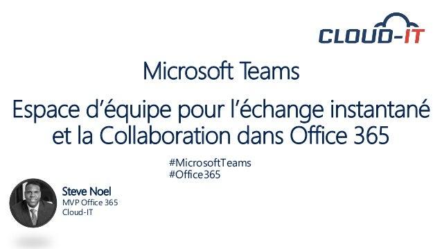 Microsoft Teams Espace d'équipe pour l'échange instantané et la Collaboration dans Office 365 Steve Noel MVP Office 365 Cl...