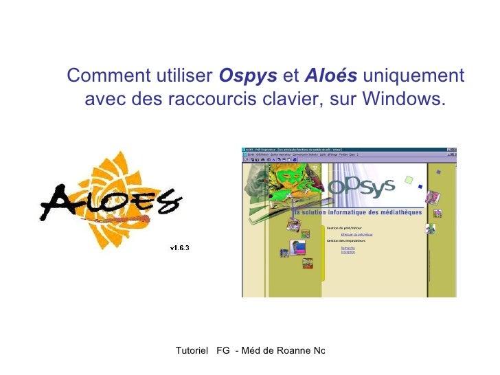 Comment utiliser Ospys et Aloés uniquement avec des raccourcis clavier, sur Windows.           Tutoriel FG - Méd de Roanne...