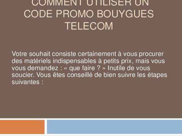 COMMENT UTILISER UN CODE PROMO BOUYGUES TELECOM Votre souhait consiste certainement à vous procurer des matériels indispen...