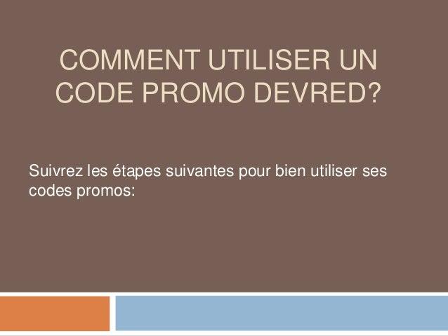 COMMENT UTILISER UN CODE PROMO DEVRED? Suivrez les étapes suivantes pour bien utiliser ses codes promos: