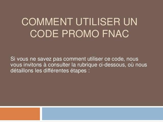 COMMENT UTILISER UN CODE PROMO FNAC Si vous ne savez pas comment utiliser ce code, nous vous invitons à consulter la rubri...