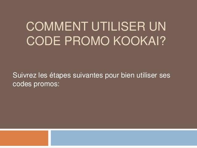 COMMENT UTILISER UN CODE PROMO KOOKAI? Suivrez les étapes suivantes pour bien utiliser ses codes promos: