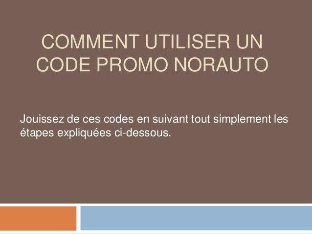 COMMENT UTILISER UN CODE PROMO NORAUTO Jouissez de ces codes en suivant tout simplement les étapes expliquées ci-dessous.