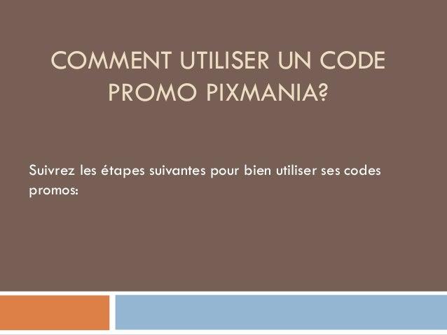 COMMENT UTILISER UN CODE PROMO PIXMANIA? Suivrez les étapes suivantes pour bien utiliser ses codes promos: