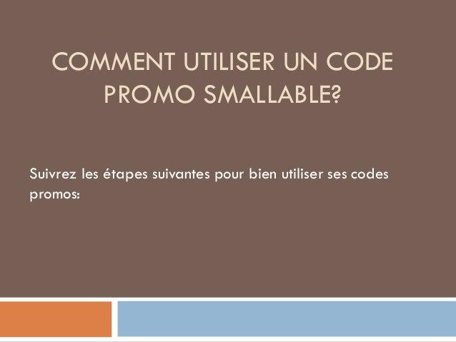 COMMENT UTILISER UN CODE PROMO SMALLABLE? Suivrez les étapes suivantes pour bien utiliser ses codes promos: