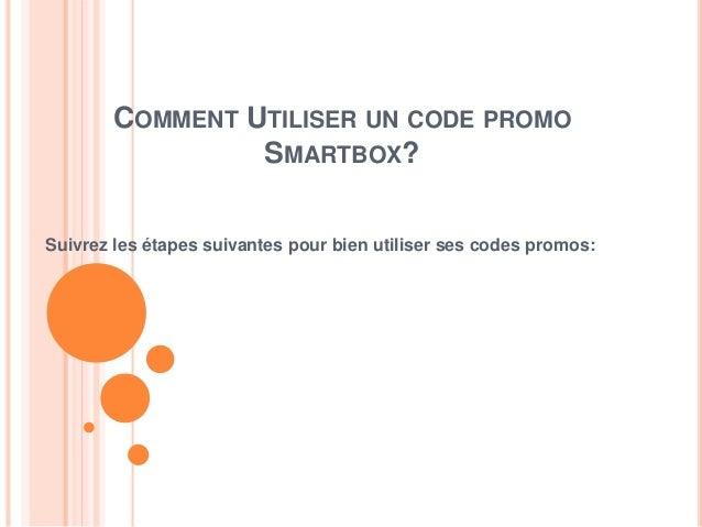 COMMENT UTILISER UN CODE PROMO SMARTBOX? Suivrez les étapes suivantes pour bien utiliser ses codes promos: