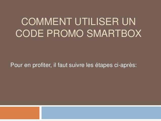 COMMENT UTILISER UN CODE PROMO SMARTBOX Pour en profiter, il faut suivre les étapes ci-après: