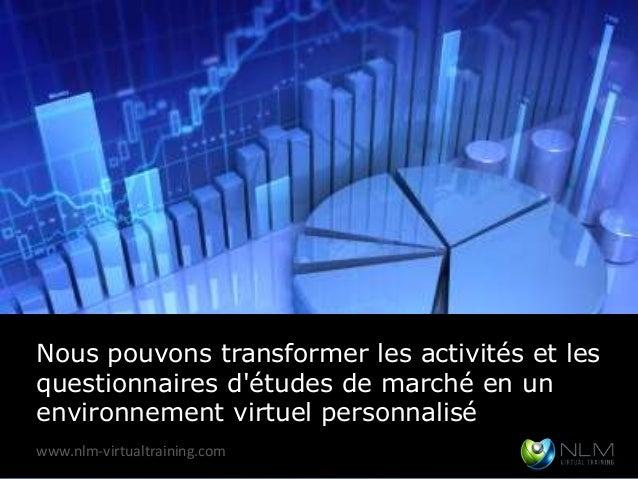 Nous pouvons transformer les activités et lesquestionnaires détudes de marché en unenvironnement virtuel personnaliséwww.n...